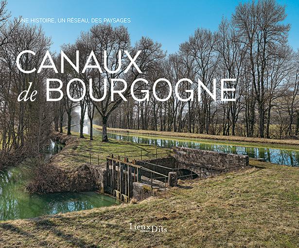 Canaux de Bourgogne - Une histoire, un réseau, des paysages.